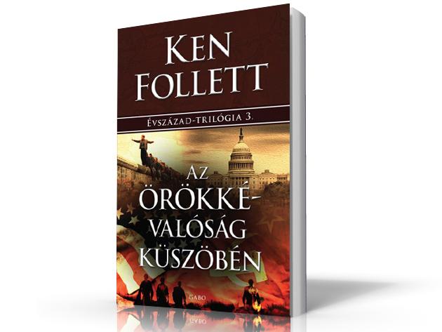 Ken Follett - Az örökkévalóság küszöbén - ÉVSZÁZAD-TRILÓGIA 3. - AZONNAL ÁTVEHETŐ