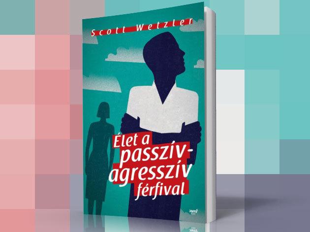 Scott Wetzler: Élet a passzív- agresszív férfival című könyve / esetleírások, tanácsok, megoldási minták a fennálló problémához